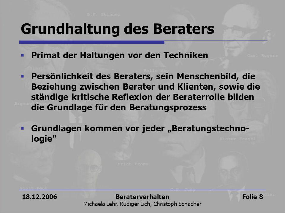 18.12.2006Beraterverhalten Michaela Lehr, Rüdiger Lich, Christoph Schacher Folie 8 Grundhaltung des Beraters Primat der Haltungen vor den Techniken Pe