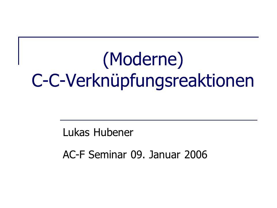 (Moderne) C-C-Verknüpfungsreaktionen Lukas Hubener AC-F Seminar 09. Januar 2006