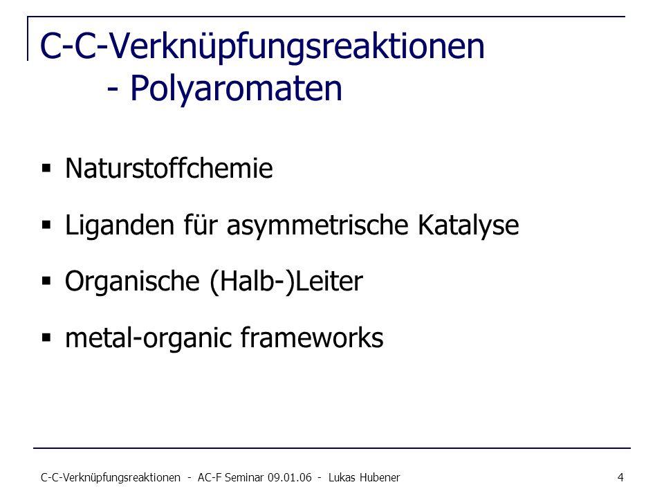 C-C-Verknüpfungsreaktionen - AC-F Seminar 09.01.06 - Lukas Hubener 4 C-C-Verknüpfungsreaktionen - Polyaromaten Naturstoffchemie Liganden für asymmetri