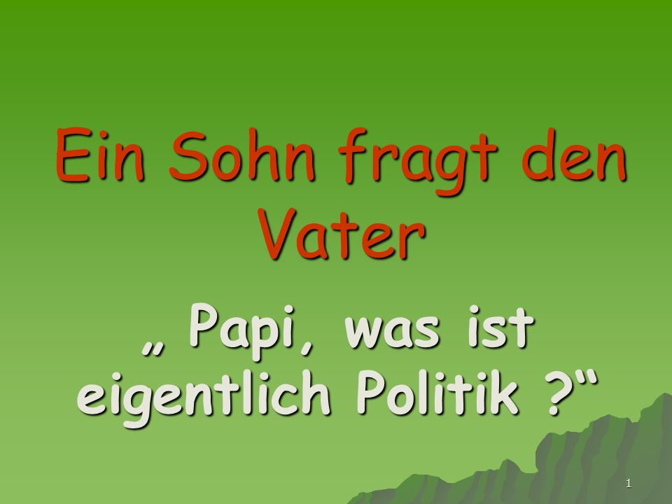1 Ein Sohn fragt den Vater Papi, was ist eigentlich Politik ? Papi, was ist eigentlich Politik ?