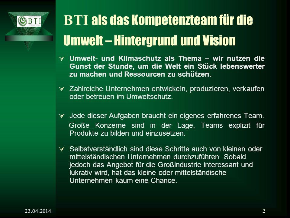 23.04.20142 BTI als das Kompetenzteam für die Umwelt – Hintergrund und Vision Umwelt- und Klimaschutz als Thema – wir nutzen die Gunst der Stunde, um die Welt ein Stück lebenswerter zu machen und Ressourcen zu schützen.