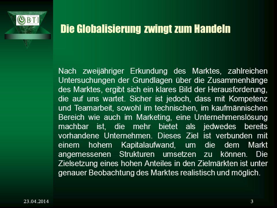 23.04.20143 Die Globalisierung zwingt zum Handeln Nach zweijähriger Erkundung des Marktes, zahlreichen Untersuchungen der Grundlagen über die Zusammenhänge des Marktes, ergibt sich ein klares Bild der Herausforderung, die auf uns wartet.