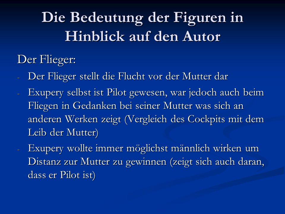 Die Bedeutung der Figuren in Hinblick auf den Autor Der Flieger: - Der Flieger stellt die Flucht vor der Mutter dar - Exupery selbst ist Pilot gewesen