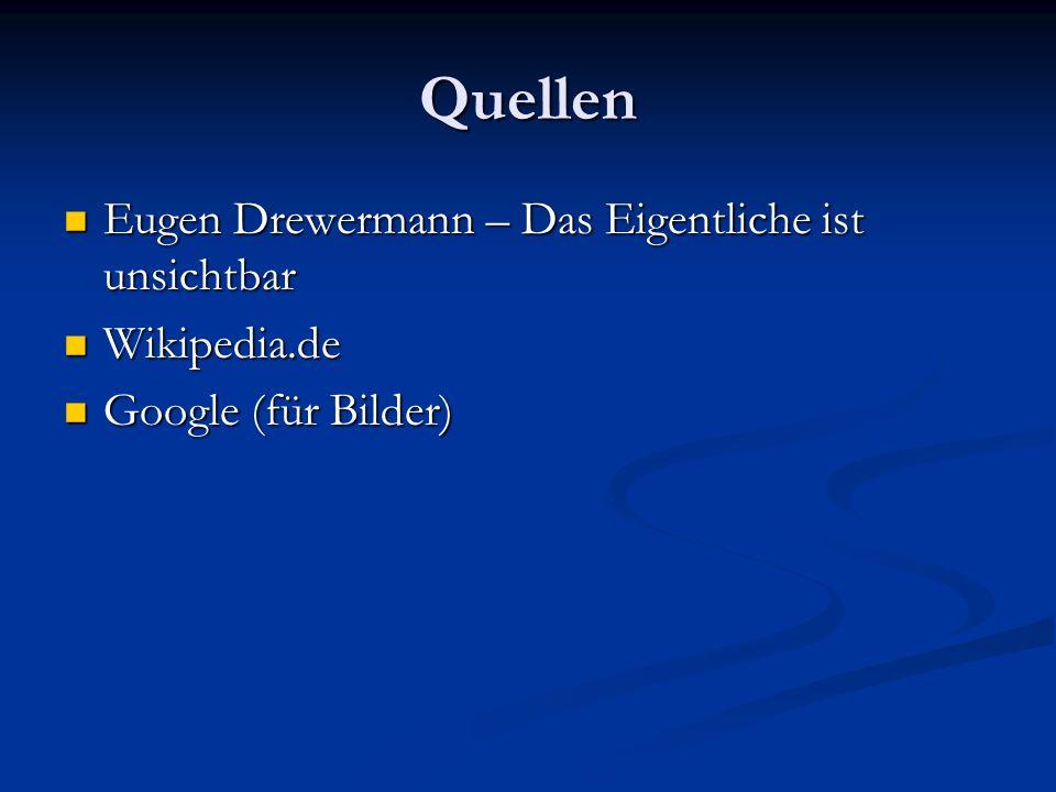 Quellen Eugen Drewermann – Das Eigentliche ist unsichtbar Eugen Drewermann – Das Eigentliche ist unsichtbar Wikipedia.de Wikipedia.de Google (für Bilder) Google (für Bilder)