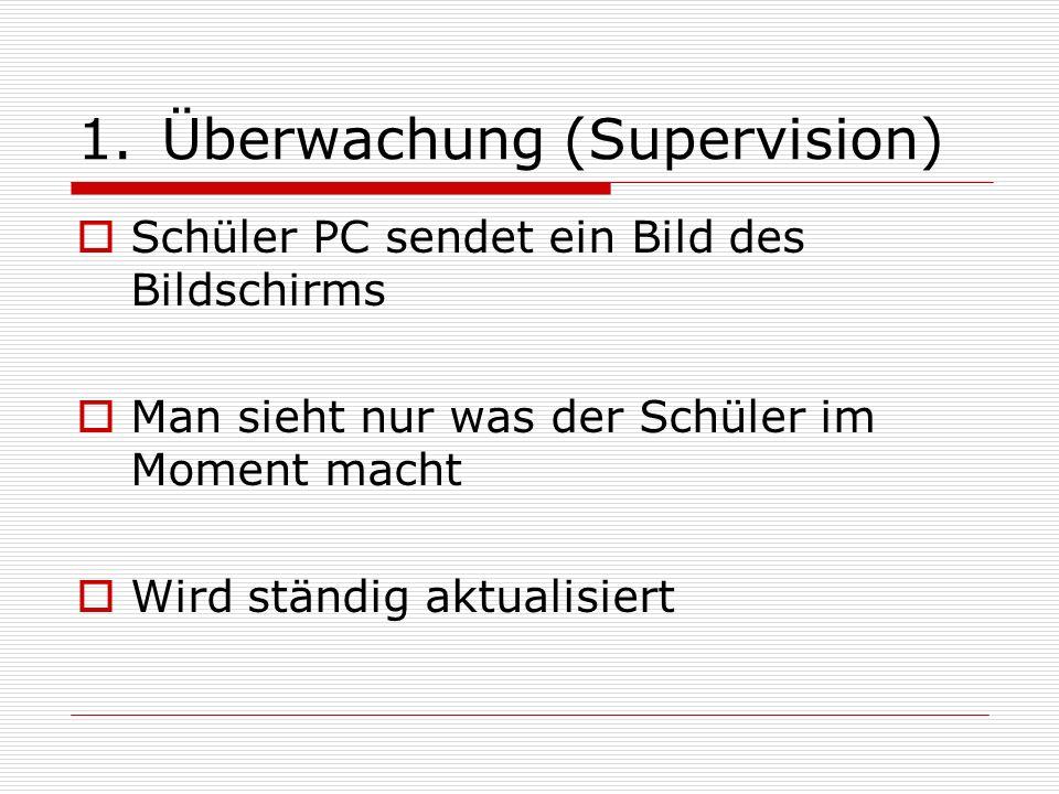 1.Überwachung (Supervision) Schüler PC sendet ein Bild des Bildschirms Man sieht nur was der Schüler im Moment macht Wird ständig aktualisiert