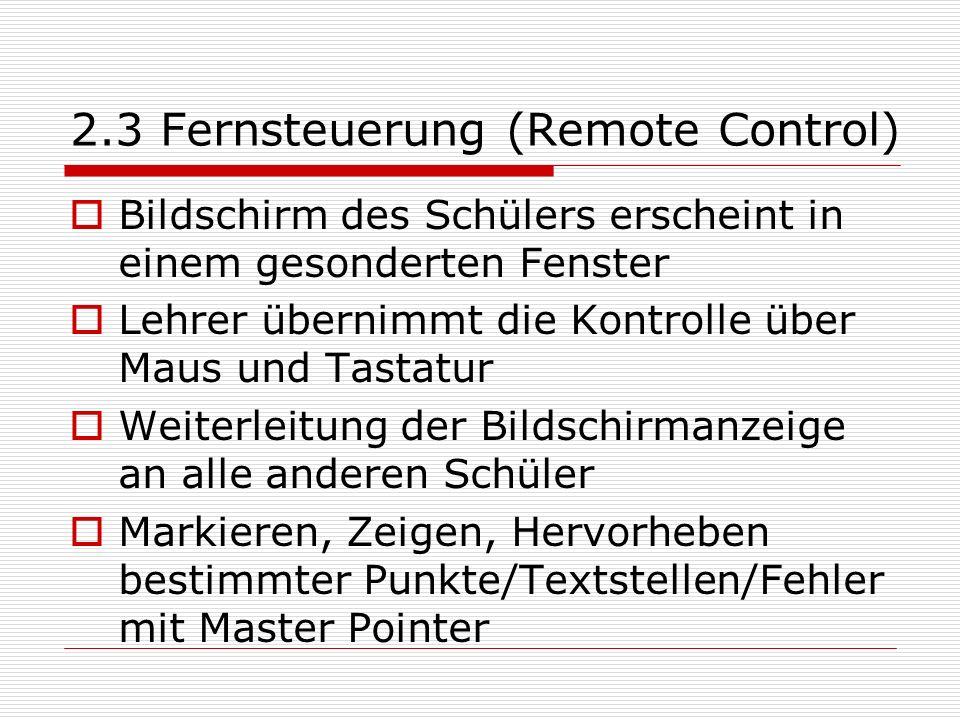 2.3 Fernsteuerung (Remote Control) Bildschirm des Schülers erscheint in einem gesonderten Fenster Lehrer übernimmt die Kontrolle über Maus und Tastatur Weiterleitung der Bildschirmanzeige an alle anderen Schüler Markieren, Zeigen, Hervorheben bestimmter Punkte/Textstellen/Fehler mit Master Pointer