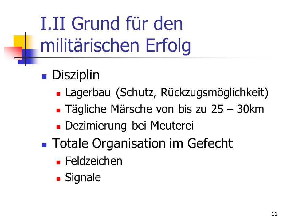 11 I.II Grund für den militärischen Erfolg Disziplin Lagerbau (Schutz, Rückzugsmöglichkeit) Tägliche Märsche von bis zu 25 – 30km Dezimierung bei Meuterei Totale Organisation im Gefecht Feldzeichen Signale