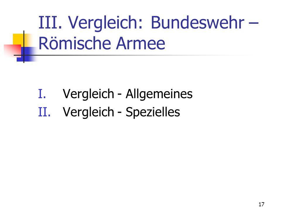 17 III. Vergleich: Bundeswehr – Römische Armee I.Vergleich - Allgemeines II.Vergleich - Spezielles