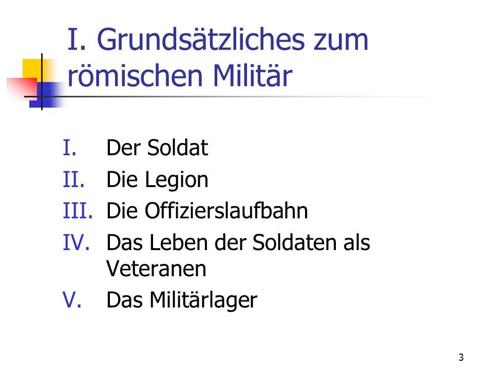 3 I. Grundsätzliches zum römischen Militär I.Der Soldat II.Die Legion III.Die Offizierslaufbahn IV.Das Leben der Soldaten als Veteranen V.Das Militärl