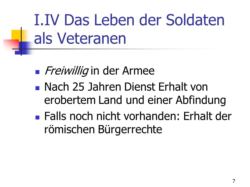 7 I.IV Das Leben der Soldaten als Veteranen Freiwillig in der Armee Nach 25 Jahren Dienst Erhalt von erobertem Land und einer Abfindung Falls noch nicht vorhanden: Erhalt der römischen Bürgerrechte