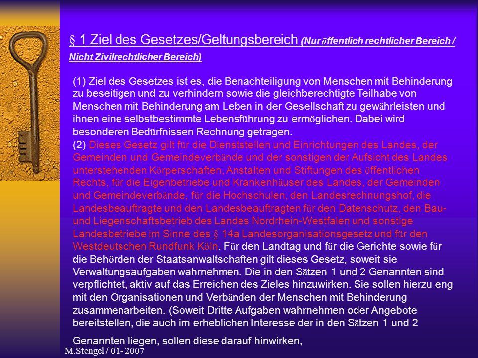 M.Stengel / 01- 2007 § 1 Ziel des Gesetzes/Geltungsbereich (Nur ö ffentlich rechtlicher Bereich / Nicht Zivilrechtlicher Bereich) (1) Ziel des Gesetzes ist es, die Benachteiligung von Menschen mit Behinderung zu beseitigen und zu verhindern sowie die gleichberechtigte Teilhabe von Menschen mit Behinderung am Leben in der Gesellschaft zu gew ä hrleisten und ihnen eine selbstbestimmte Lebensf ü hrung zu erm ö glichen.