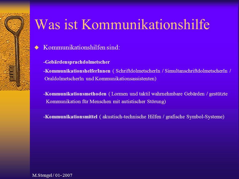 M.Stengel / 01- 2007 Was ist Kommunikationshilfe Kommunikationshilfen sind: -Gebärdensprachdolmetscher -KommunikationshelferInnen ( SchriftdolmetscherIn / SimultanschriftdolmetscherIn / OraldolmetscherIn und Kommunikationsassistenten) -Kommunikationsmethoden ( Lormen und taktil wahrnehmbare Gebärden / gestützte Kommunikation für Menschen mit autistischer Störung) -Kommunikationsmittel ( akustisch-technische Hilfen / grafische Symbol-Systeme)