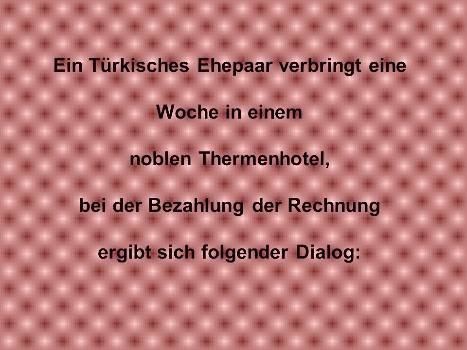 Ein Türkisches Ehepaar verbringt eine Woche in einem noblen Thermenhotel, bei der Bezahlung der Rechnung ergibt sich folgender Dialog: