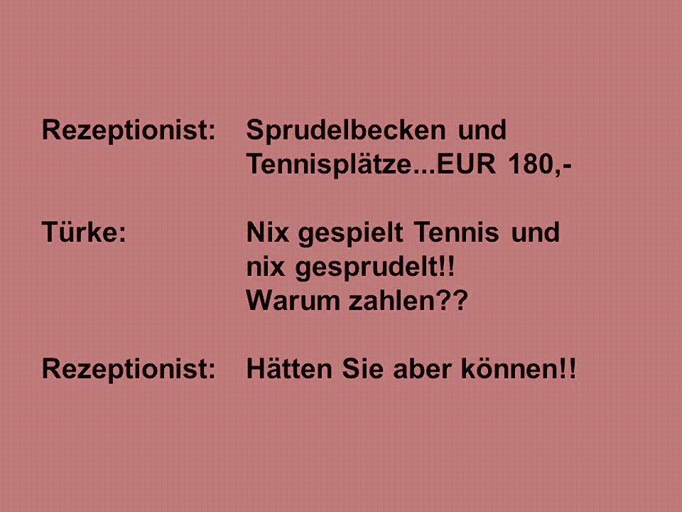 Rezeptionist:Sprudelbecken und Tennisplätze...EUR 180,- Türke: Nix gespielt Tennis und nix gesprudelt!! Warum zahlen?? Rezeptionist: Hätten Sie aber k