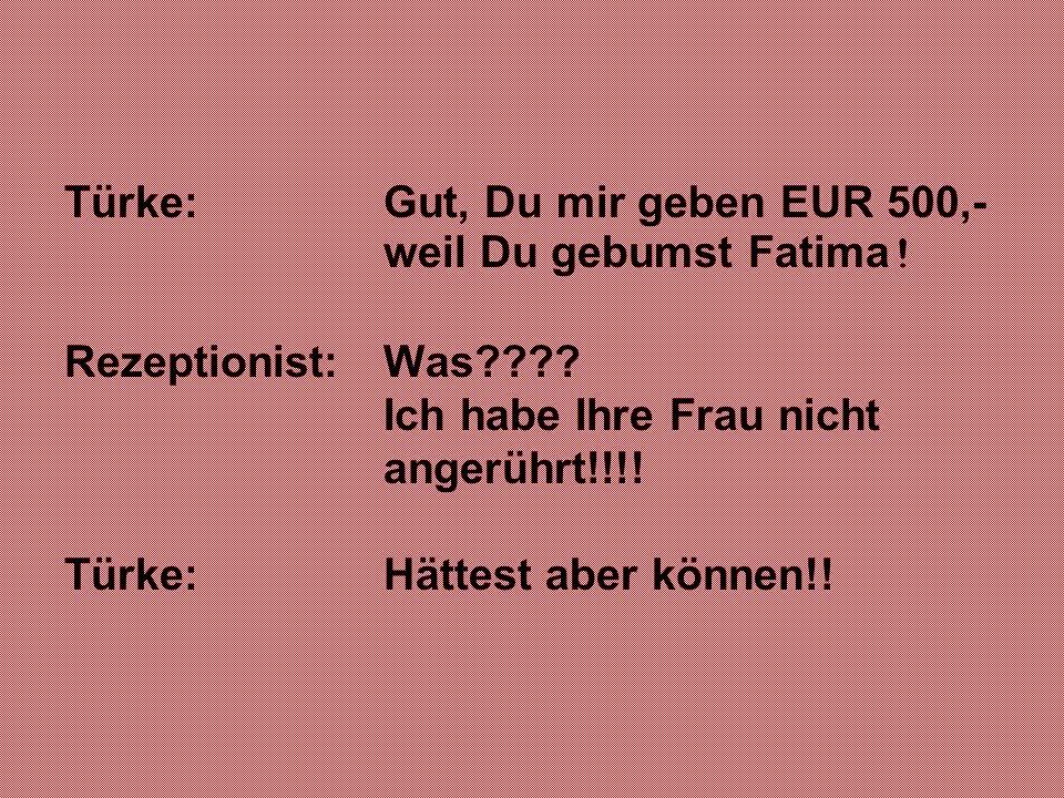 Türke: Gut, Du mir geben EUR 500,- weil Du gebumst Fatima ! Rezeptionist: Was???? Ich habe Ihre Frau nicht angerührt!!!! Türke: Hättest aber können!!