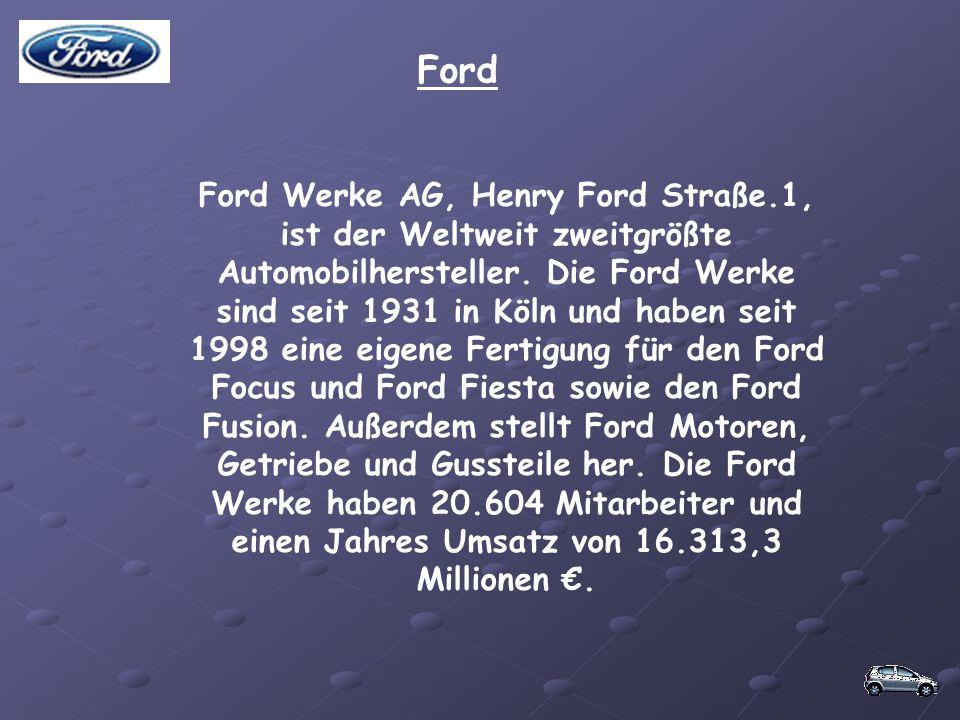 Ford Ford Werke AG, Henry Ford Straße.1, ist der Weltweit zweitgrößte Automobilhersteller. Die Ford Werke sind seit 1931 in Köln und haben seit 1998 e