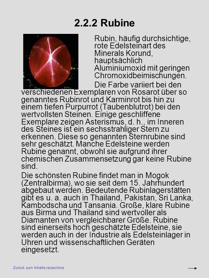 2.2.2 Rubine Rubin, häufig durchsichtige, rote Edelsteinart des Minerals Korund, hauptsächlich Aluminiumoxid mit geringen Chromoxidbeimischungen. Die