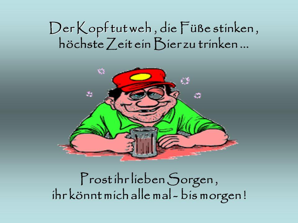 Der Kopf tut weh Der Kopf tut weh, die Füße stinken, höchste Zeit ein Bier zu trinken... Prost ihr lieben Sorgen, ihr könnt mich alle mal - bis morgen