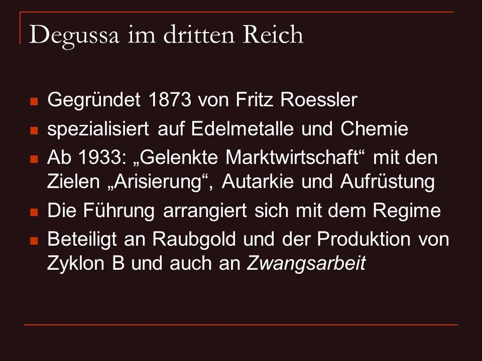 Degussa im dritten Reich Gegründet 1873 von Fritz Roessler spezialisiert auf Edelmetalle und Chemie Ab 1933: Gelenkte Marktwirtschaft mit den Zielen A