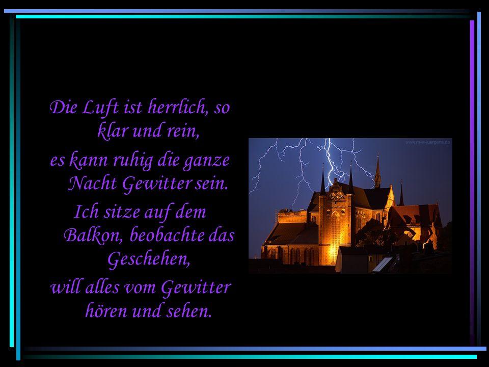 Endlich Gewitter und viel Regen, die Erde wird nass, welch ein Segen. Der Himmel wird durchzuckt von hellen Blitzen, und auf den Wegen bilden sich vie