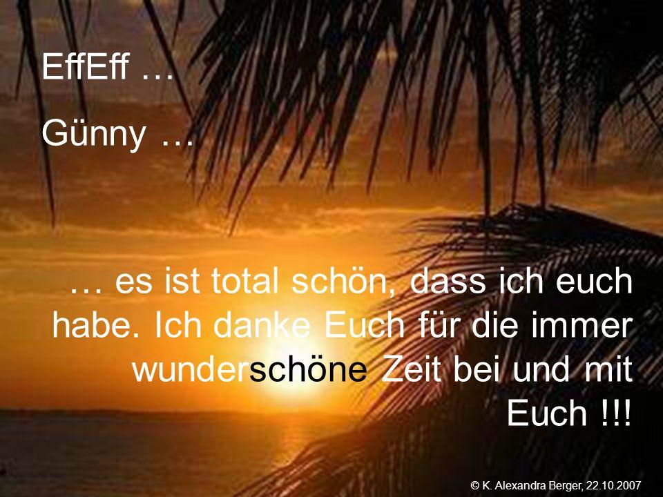 22.10.2007, 01:02 Created by K. Alexandra Berger EffEff … Günny … … es ist total schön, dass ich euch habe. Ich danke Euch für die immer wunderschöne