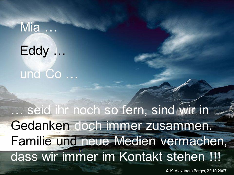 22.10.2007, 01:02 Created by K. Alexandra Berger Mia … Eddy … und Co … … seid ihr noch so fern, sind wir in Gedanken doch immer zusammen. Familie und