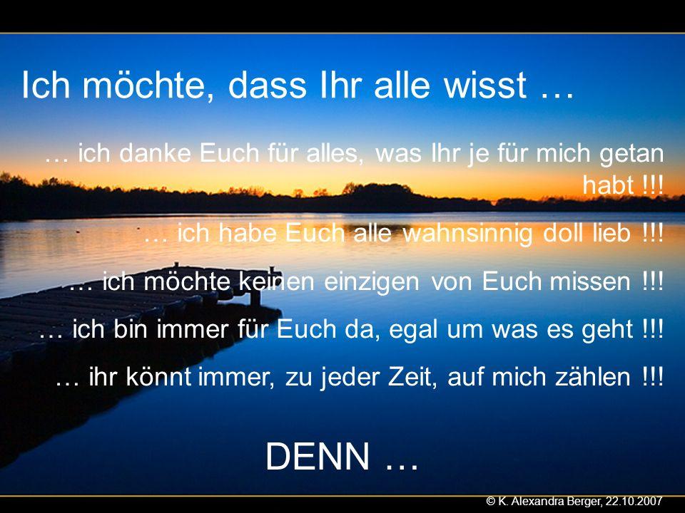22.10.2007, 01:02 Created by K. Alexandra Berger Ich möchte, dass Ihr alle wisst … … ich danke Euch für alles, was Ihr je für mich getan habt !!! … ic