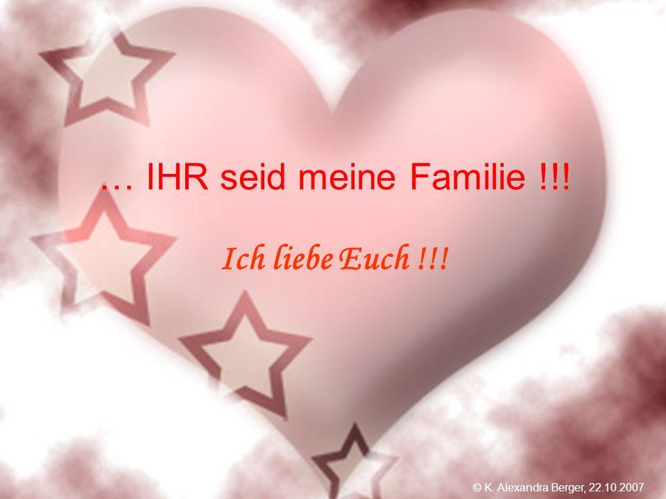 22.10.2007, 01:02 Created by K. Alexandra Berger … IHR seid meine Familie !!! Ich liebe Euch !!! © K. Alexandra Berger, 22.10.2007