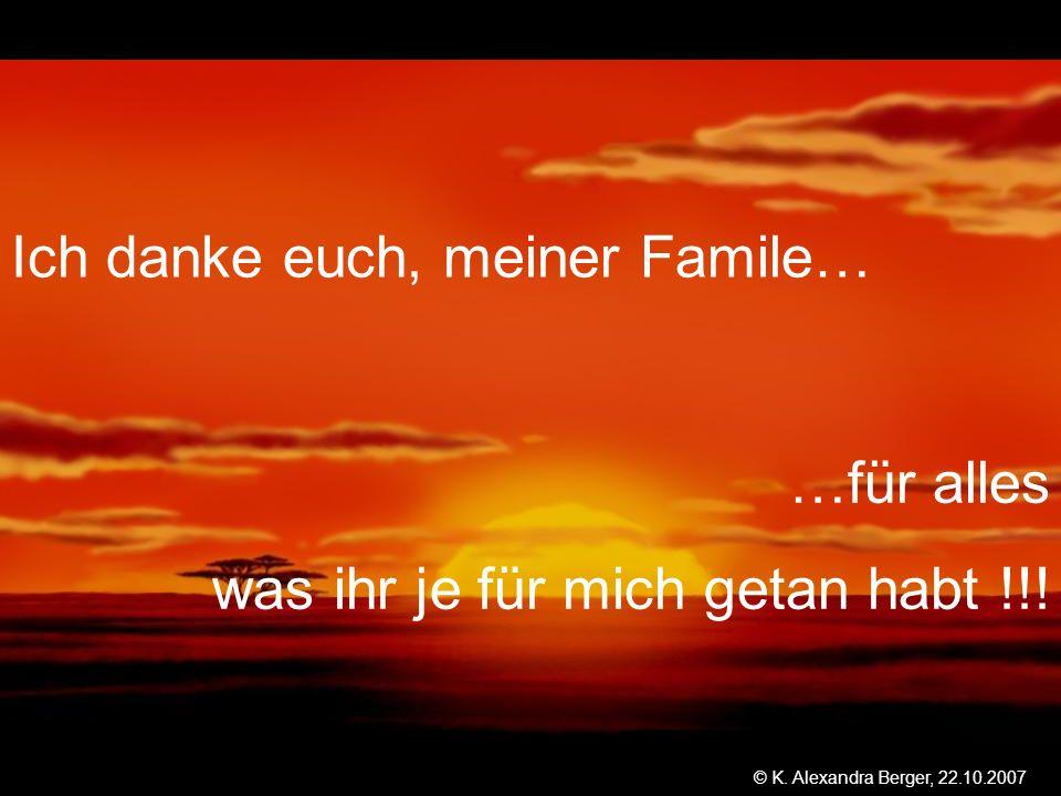 22.10.2007, 01:02 Created by K. Alexandra Berger Ich danke euch, meiner Famile… …für alles was ihr je für mich getan habt !!! © K. Alexandra Berger, 2