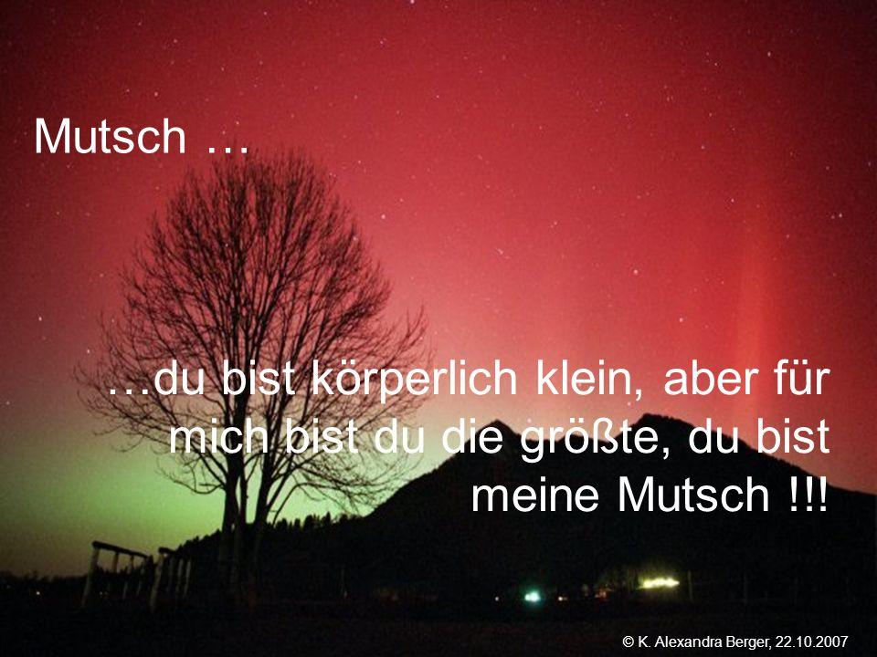 22.10.2007, 01:02 Created by K. Alexandra Berger Mutsch … …du bist körperlich klein, aber für mich bist du die größte, du bist meine Mutsch !!! © K. A