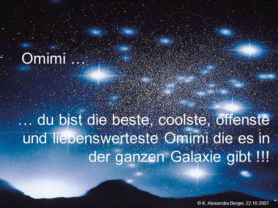 22.10.2007, 01:02 Created by K. Alexandra Berger Omimi … … du bist die beste, coolste, offenste und liebenswerteste Omimi die es in der ganzen Galaxie