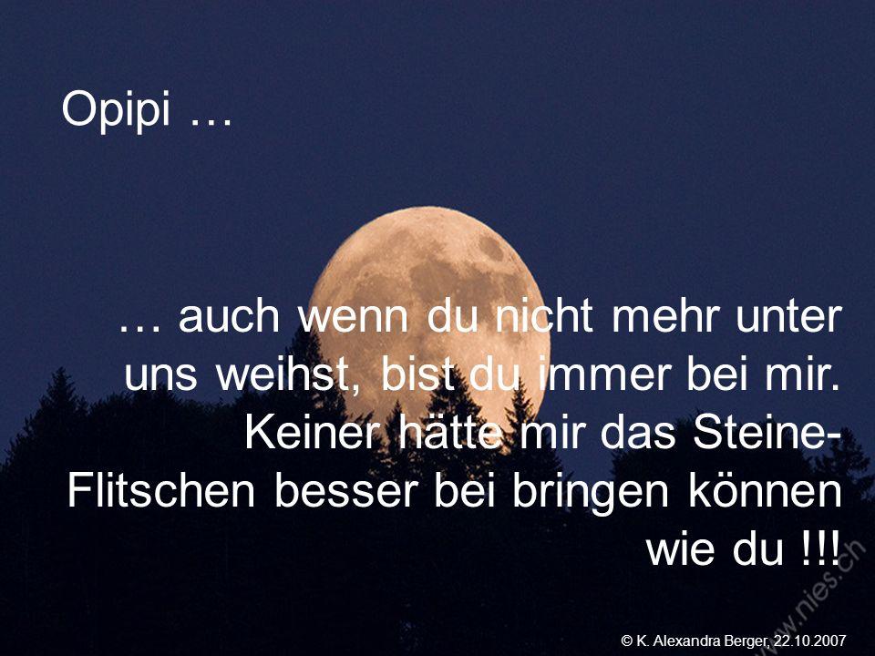 22.10.2007, 01:02 Created by K. Alexandra Berger Opipi … … auch wenn du nicht mehr unter uns weihst, bist du immer bei mir. Keiner hätte mir das Stein