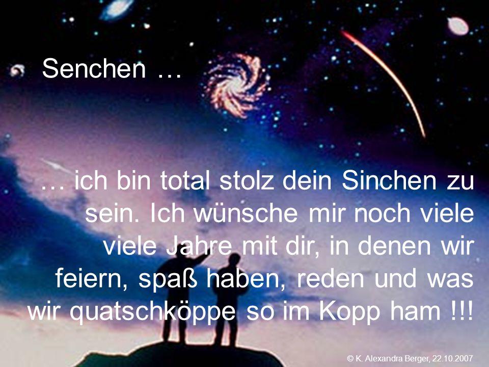 22.10.2007, 01:02 Created by K. Alexandra Berger Senchen … … ich bin total stolz dein Sinchen zu sein. Ich wünsche mir noch viele viele Jahre mit dir,