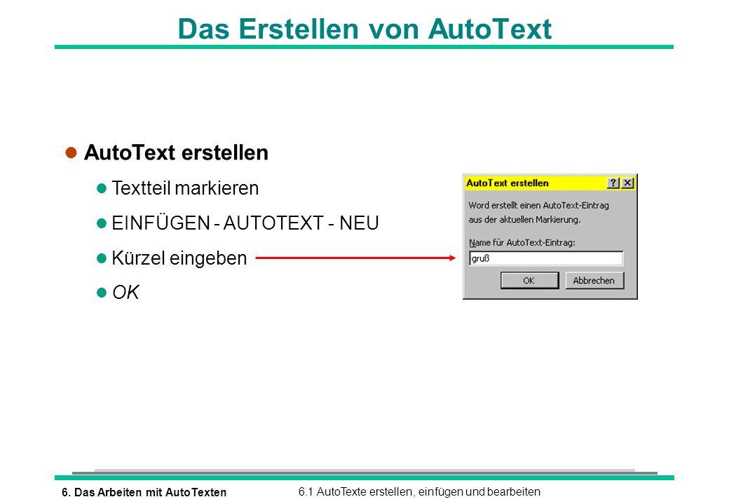 6. Das Arbeiten mit AutoTexten6.1 AutoTexte erstellen, einfügen und bearbeiten Das Erstellen von AutoText l AutoText erstellen l Textteil markieren l