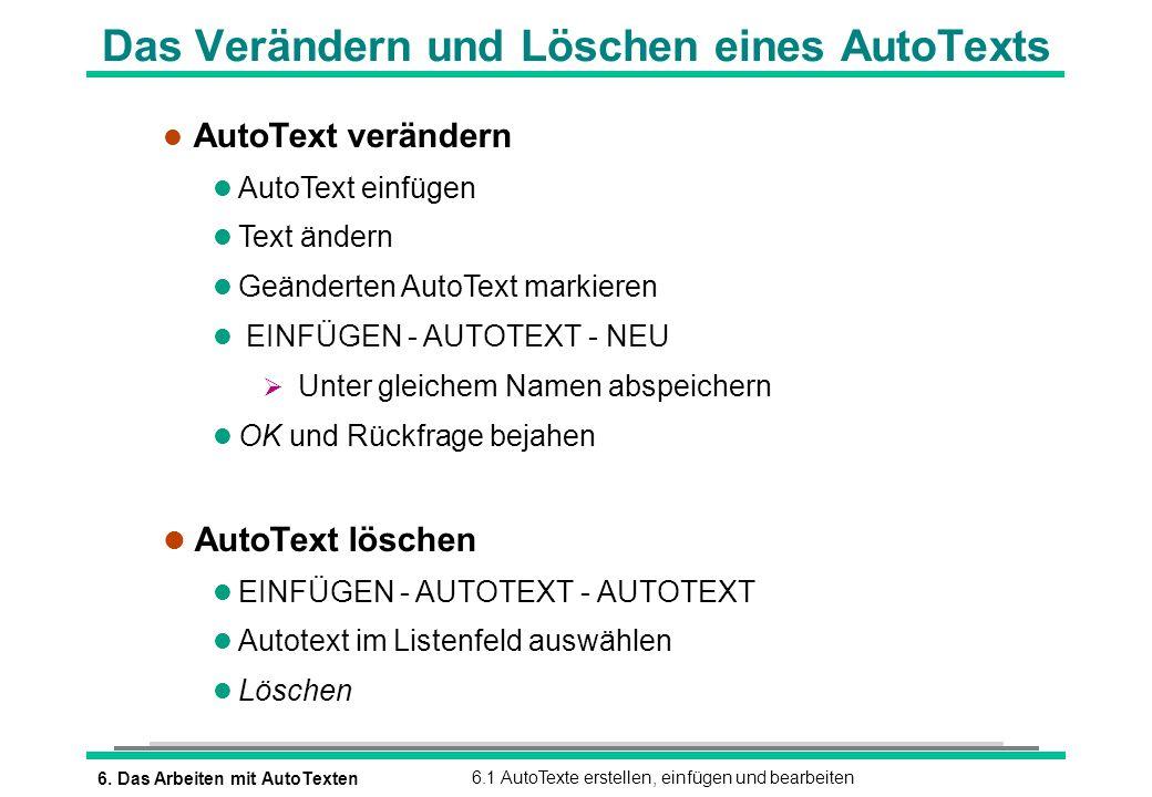 6. Das Arbeiten mit AutoTexten6.1 AutoTexte erstellen, einfügen und bearbeiten Das Verändern und Löschen eines AutoTexts l AutoText verändern l AutoTe