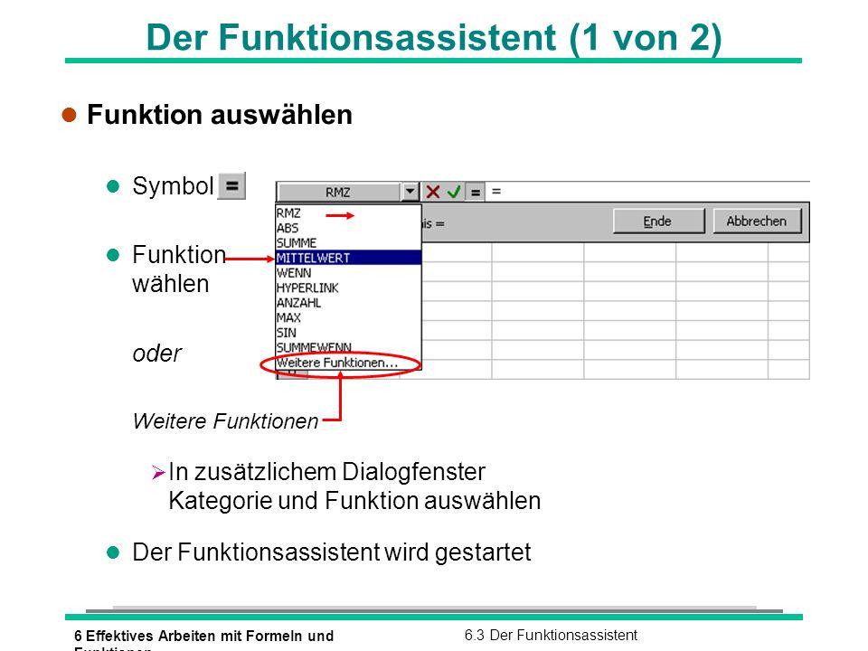 6 Effektives Arbeiten mit Formeln und Funktionen 6.3 Der Funktionsassistent Der Funktionsassistent (2 von 2) l Benötigte Argumente eingeben l über Tastatur eintragen oder Dialogfenster mit verkleinern und Zelladressen mit der Zeigen-Methode festlegen l Ende