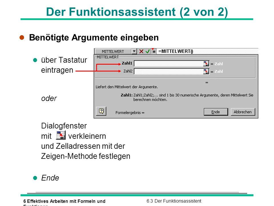 6 Effektives Arbeiten mit Formeln und Funktionen 6.4 Auswahl einfacher Funktionen Einfache Funktionen Funktion und SyntaxBedeutungFormelbeispielErgebnis SUMME(Bereich)Summe=SUMME(A1:F1) 125 MITTELWERT(Bereich) Mittelwert / Durchschnitt =MITTELWERT(A1:F1) 25 MIN(Bereich)Kleinster Wert=MIN(A1:F1) 13 MAX(Bereich)Größter Wert=MAX(A1:F1) 45 Ausgangstabelle: ANZAHL(Bereich) Anzahl der Zahlen in einem Bereich =Anzahl(A1:F1) 5 ANZAHL2(Bereich) Anzahl der Werte in einem Bereich =Anzahl2(A1:F1) 6