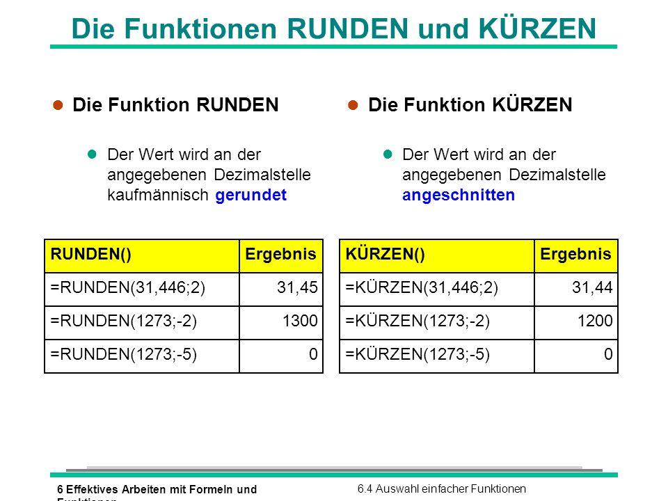 6 Effektives Arbeiten mit Formeln und Funktionen 6.4 Auswahl einfacher Funktionen RUNDEN()Ergebnis =RUNDEN(31,446;2) 31,45 KÜRZEN()Ergebnis =KÜRZEN(31