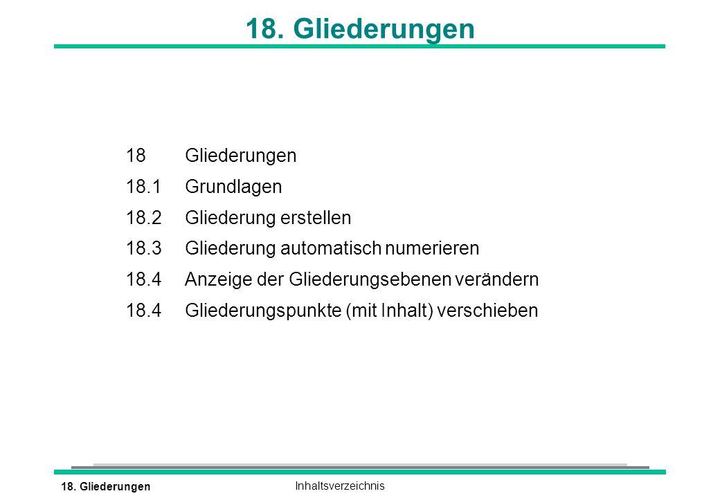 18. GliederungenInhaltsverzeichnis 18. Gliederungen 18 Gliederungen 18.1 Grundlagen 18.2 Gliederung erstellen 18.3Gliederung automatisch numerieren 18