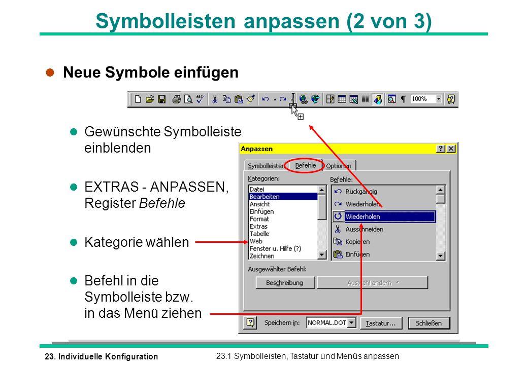 23. Individuelle Konfiguration23.1 Symbolleisten, Tastatur und Menüs anpassen l Neue Symbole einfügen l Gewünschte Symbolleiste einblenden l EXTRAS -