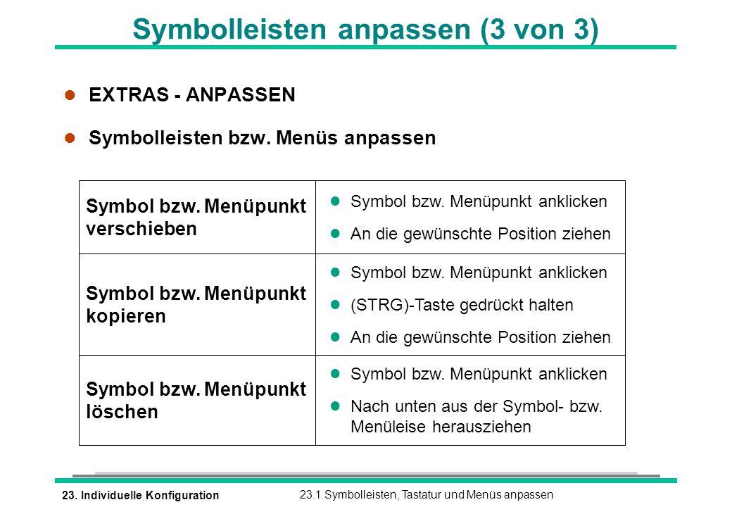 23. Individuelle Konfiguration23.1 Symbolleisten, Tastatur und Menüs anpassen Symbolleisten anpassen (3 von 3) l EXTRAS - ANPASSEN l Symbolleisten bzw