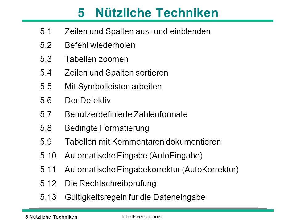 5 Nützliche TechnikenInhaltsverzeichnis 5 Nützliche Techniken 5.1Zeilen und Spalten aus- und einblenden 5.2Befehl wiederholen 5.3Tabellen zoomen 5.4Zeilen und Spalten sortieren 5.5Mit Symbolleisten arbeiten 5.6Der Detektiv 5.7Benutzerdefinierte Zahlenformate 5.8Bedingte Formatierung 5.9Tabellen mit Kommentaren dokumentieren 5.10Automatische Eingabe (AutoEingabe) 5.11Automatische Eingabekorrektur (AutoKorrektur) 5.12Die Rechtschreibprüfung 5.13Gültigkeitsregeln für die Dateneingabe