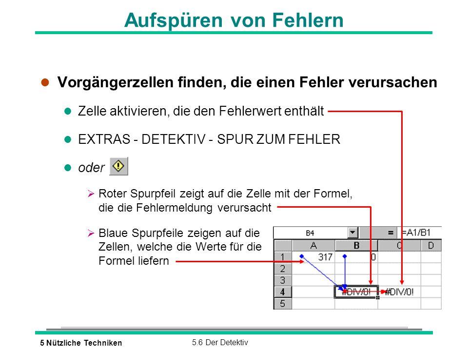 5 Nützliche Techniken5.6 Der Detektiv Aufspüren von Fehlern l Vorgängerzellen finden, die einen Fehler verursachen l Zelle aktivieren, die den Fehlerwert enthält l EXTRAS - DETEKTIV - SPUR ZUM FEHLER l oder Roter Spurpfeil zeigt auf die Zelle mit der Formel, die die Fehlermeldung verursacht Blaue Spurpfeile zeigen auf die Zellen, welche die Werte für die Formel liefern