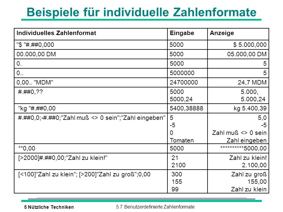 5 Nützliche Techniken5.7 Benutzerdefinierte Zahlenformate Beispiele für individuelle Zahlenformate Individuelles ZahlenformatEingabeAnzeige $ #.##0,0005000$ 5.000,000 00.000,00 DM500005.000,00 DM #.##0, 5000 5000,24 5.000, 5.000,24 kg #.##0,005400,38888kg 5.400,39 #.##0,0;-#.##0; Zahl muß <> 0 sein ; Zahl eingeben 5 -5 0 Tomaten 5,0 -5 Zahl muß <> 0 sein Zahl eingeben **0,005000**********5000,00 [>2000]#.##0,00; Zahl zu klein! 21 2100 Zahl zu klein.