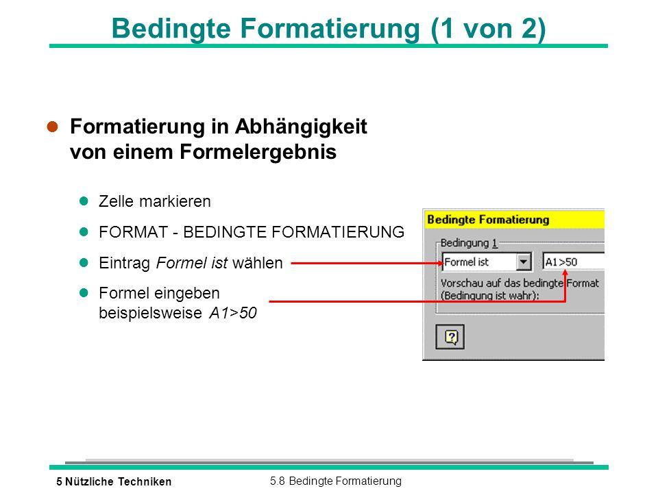 5 Nützliche Techniken5.8 Bedingte Formatierung Bedingte Formatierung (1 von 2) l Formatierung in Abhängigkeit von einem Formelergebnis l Zelle markieren l FORMAT - BEDINGTE FORMATIERUNG l Eintrag Formel ist wählen l Formel eingeben beispielsweise A1>50