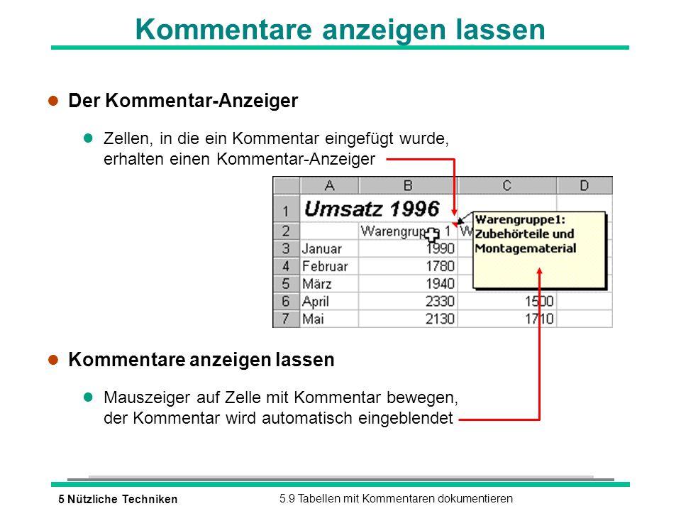 5 Nützliche Techniken5.9 Tabellen mit Kommentaren dokumentieren Kommentare anzeigen lassen l Der Kommentar-Anzeiger l Zellen, in die ein Kommentar eingefügt wurde, erhalten einen Kommentar-Anzeiger l Kommentare anzeigen lassen l Mauszeiger auf Zelle mit Kommentar bewegen, der Kommentar wird automatisch eingeblendet