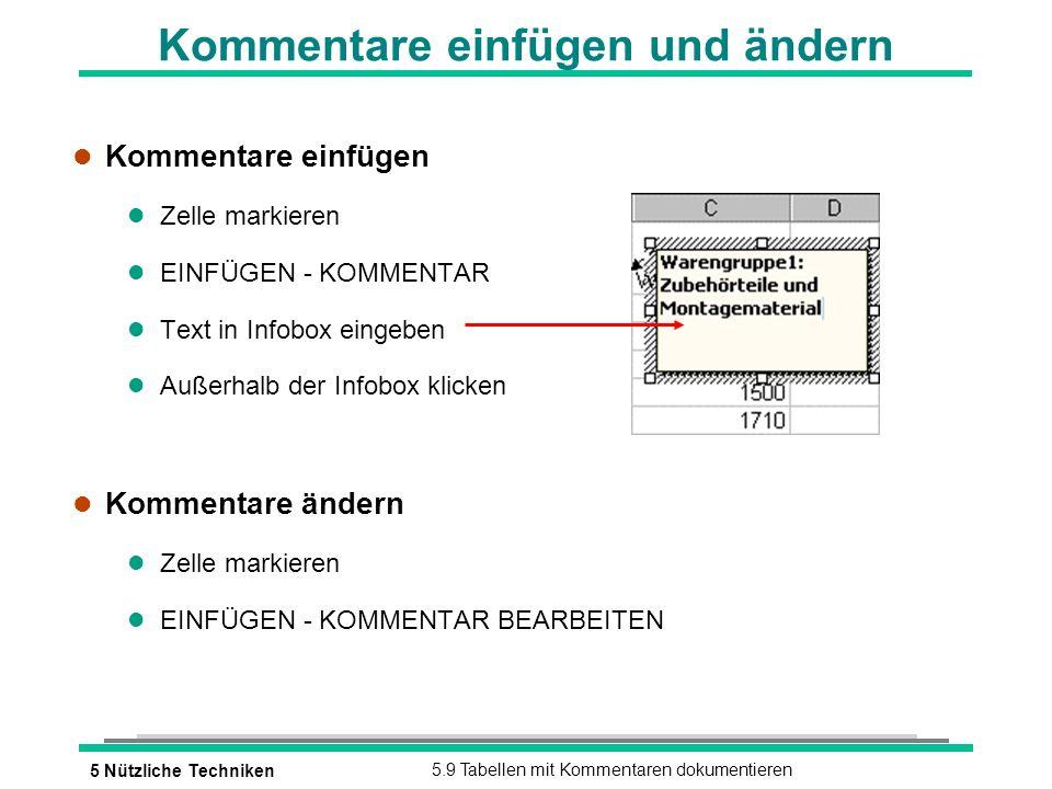 5 Nützliche Techniken5.9 Tabellen mit Kommentaren dokumentieren Kommentare einfügen und ändern l Kommentare einfügen l Zelle markieren l EINFÜGEN - KOMMENTAR l Text in Infobox eingeben l Außerhalb der Infobox klicken l Kommentare ändern l Zelle markieren l EINFÜGEN - KOMMENTAR BEARBEITEN