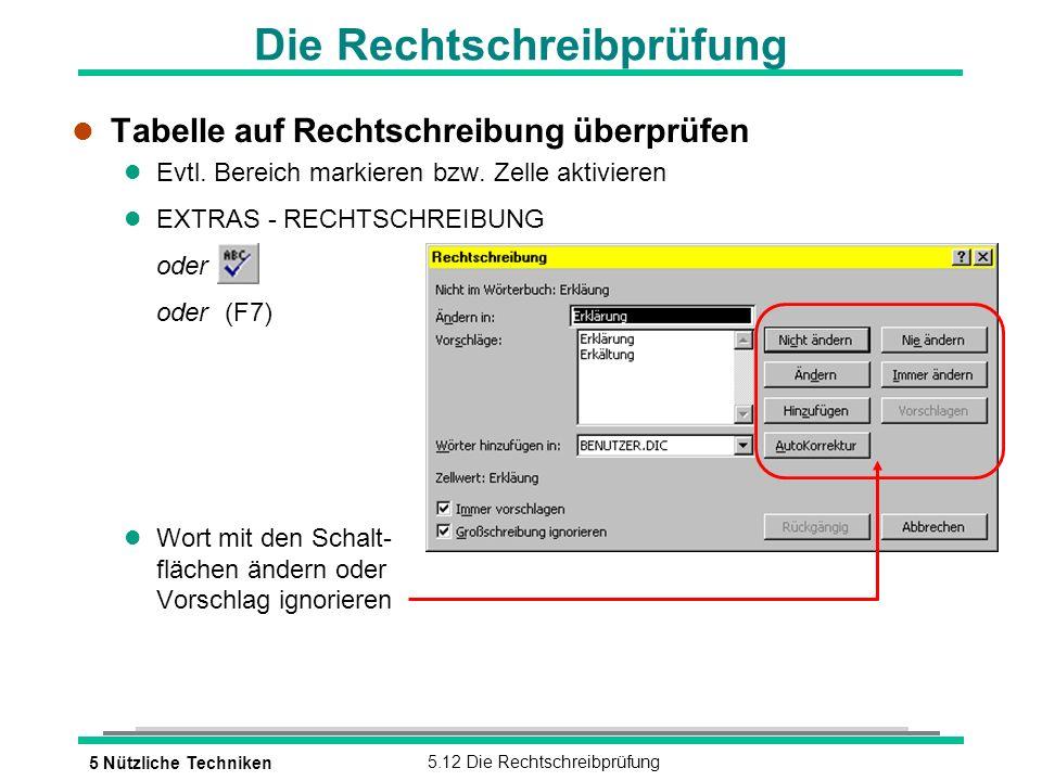 5 Nützliche Techniken5.12 Die Rechtschreibprüfung Die Rechtschreibprüfung l Tabelle auf Rechtschreibung überprüfen l Evtl. Bereich markieren bzw. Zell