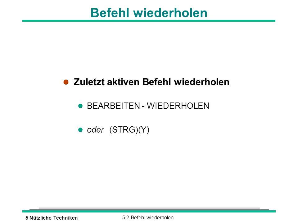 5 Nützliche Techniken5.2 Befehl wiederholen Befehl wiederholen l Zuletzt aktiven Befehl wiederholen l BEARBEITEN - WIEDERHOLEN oder(STRG)(Y)