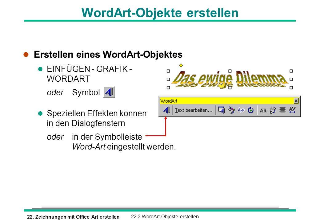22. Zeichnungen mit Office Art erstellen22.3 WordArt-Objekte erstellen l Erstellen eines WordArt-Objektes l EINFÜGEN - GRAFIK - WORDART oderSymbol l S